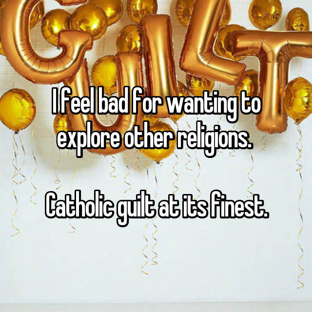 I feel bad for wanting to explore other religions.   Catholic guilt at its finest.