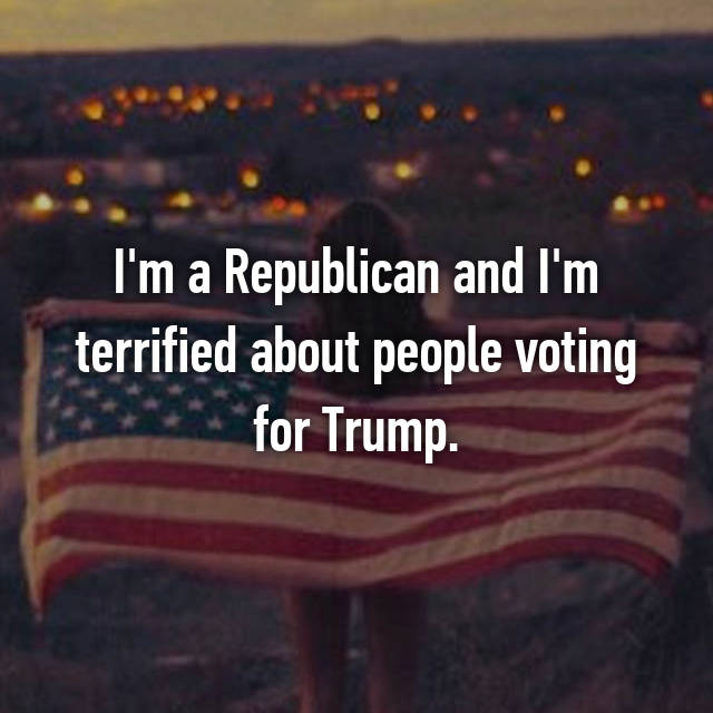 I'm a Republican and I'm terrified about people voting for Trump.