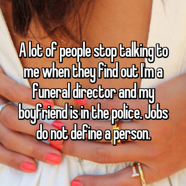 A lot of people stop talking to me when they find out I'm a funeral director and my boyfriend is in the police. Jobs do not define a person.