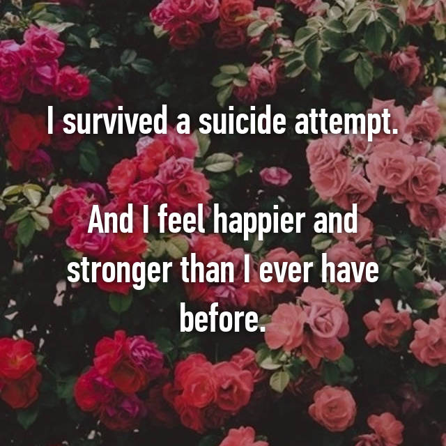 I survived a suicide attempt.  And I feel happier and stronger than I ever have before.