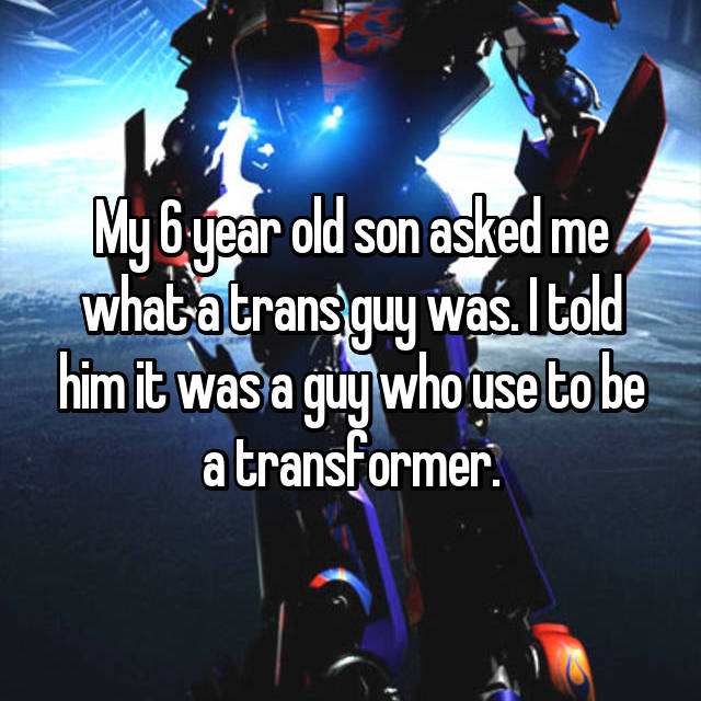 My 6 year old son asked me what a trans guy was. I told him it was a guy who use to be a transformer.