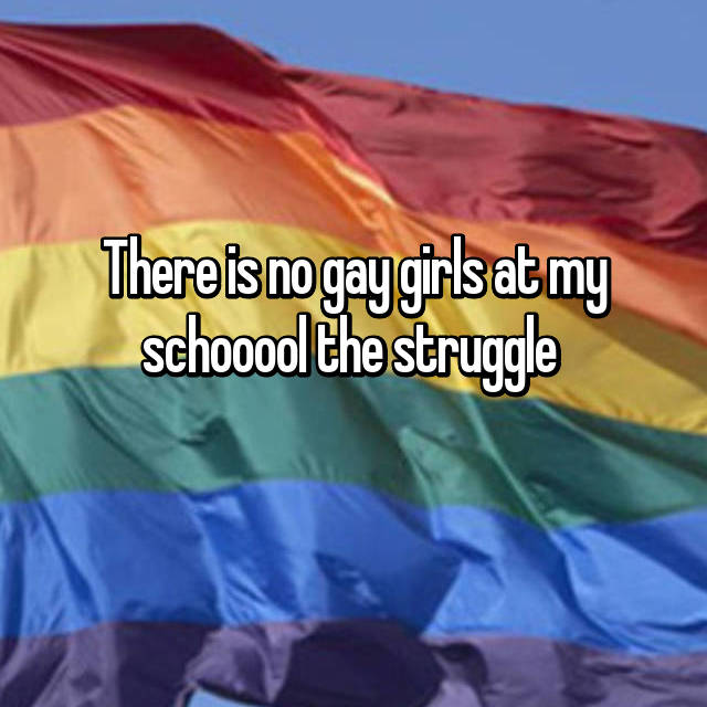 There is no gay girls at my schooool the struggle