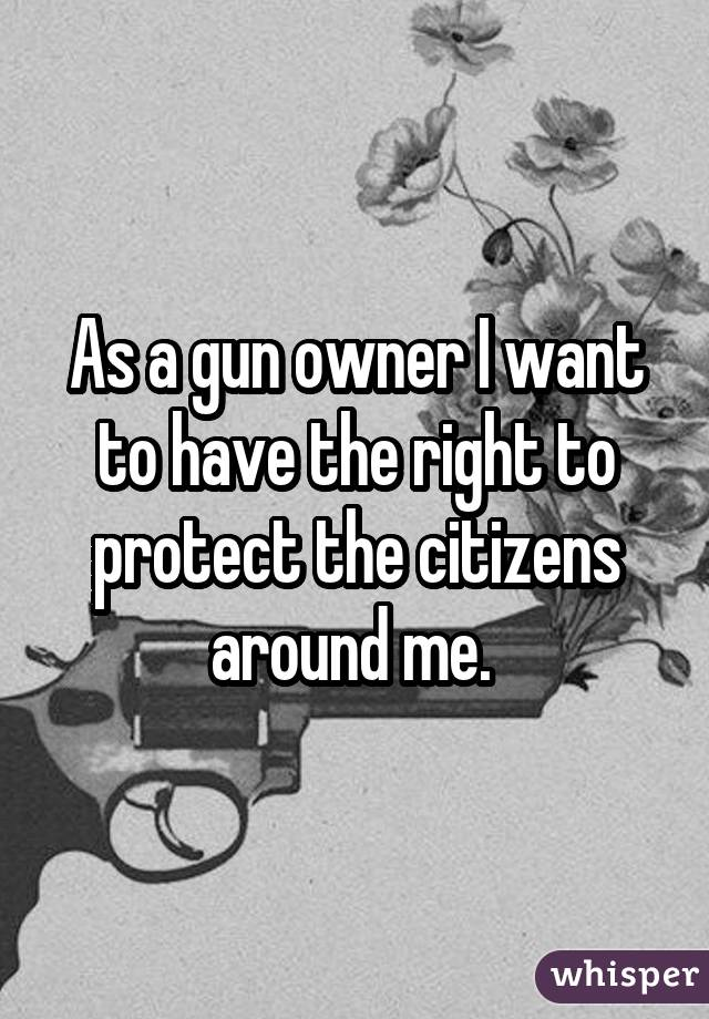 As a gun owner I want to have the right to protect the citizens around me.