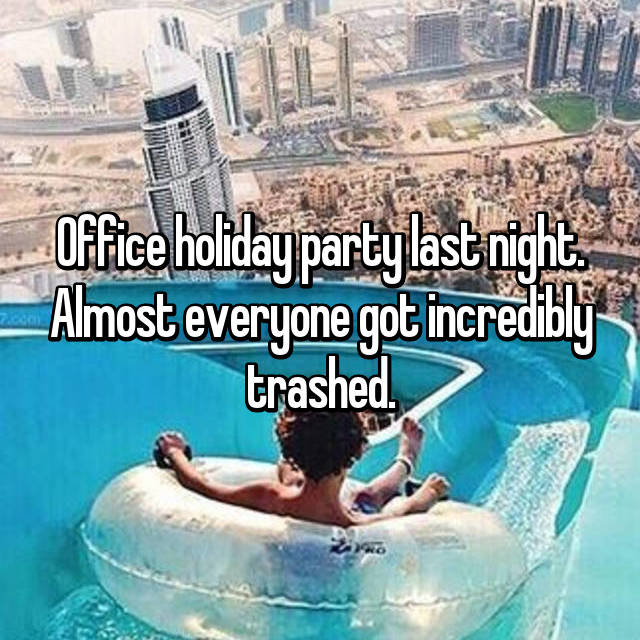 Office holiday party last night. Almost everyone got incredibly trashed.