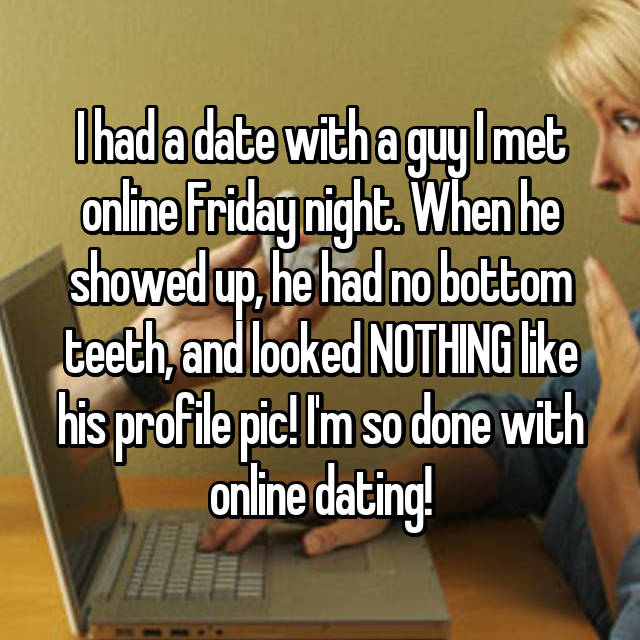 I had a date with a guy I met online Friday night. When he showed up, he had no bottom teeth, and looked NOTHING like his profile pic! I'm so done with online dating!