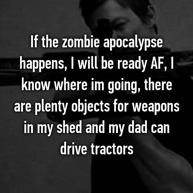 If the zombie apocalypse happens, I will be ready AF, I know where im going, there are plenty objects for weapons in my shed and my dad can drive tractors 🚜