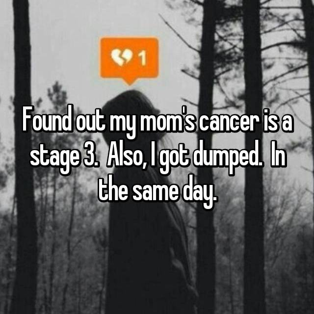 Found out my mom's cancer is a stage 3.  Also, I got dumped.  In the same day.