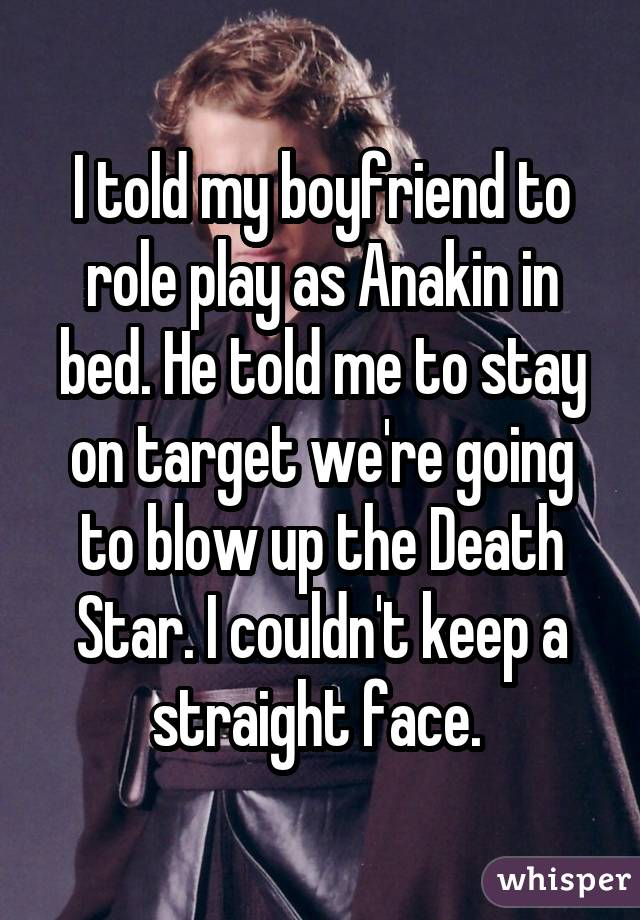 I told my boyfriend to role play as Anakin in bed. He told me to stay on