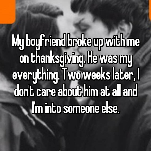 My boyfriend broke up with me on thanksgiving. He was my everything. Two weeks later, I don't care about him at all and I'm into someone else.