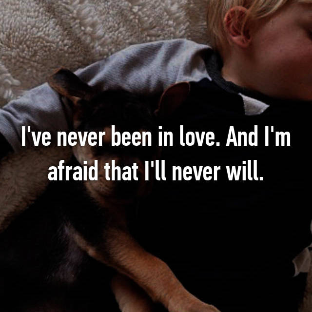 I've never been in love. And I'm afraid that I'll never will.