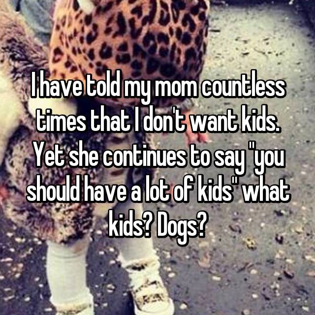 "I have told my mom countless times that I don't want kids. Yet she continues to say ""you should have a lot of kids"" what kids? Dogs?"
