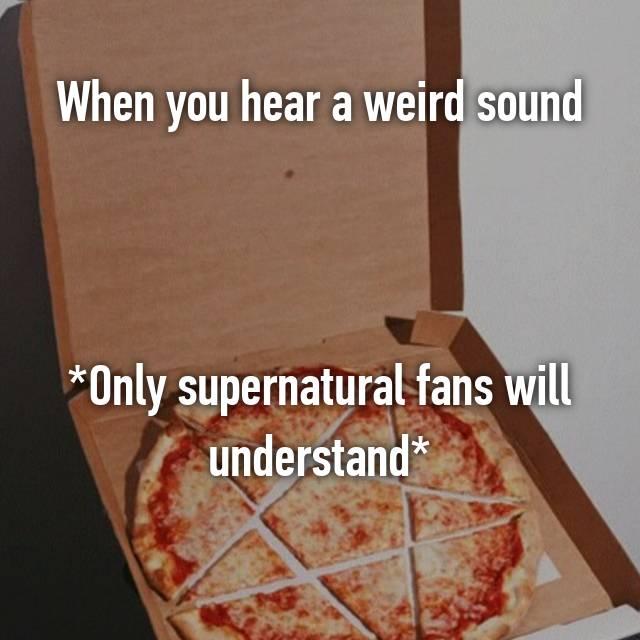 When you hear a weird sound    *Only supernatural fans will understand*
