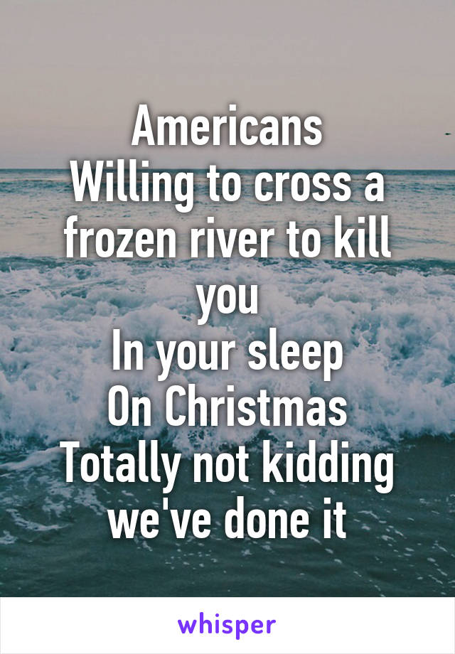 Willing to cross a frozen river to kill you In your sleep On ...