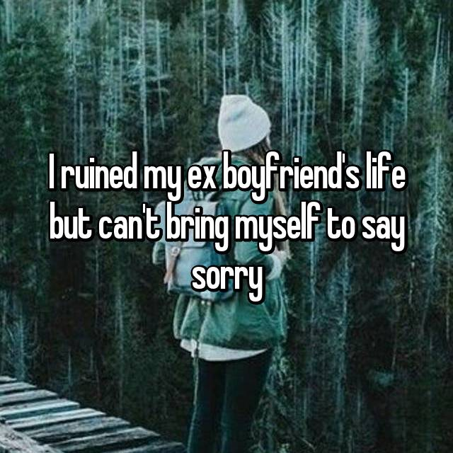 I ruined my ex boyfriend's life but can't bring myself to say sorry