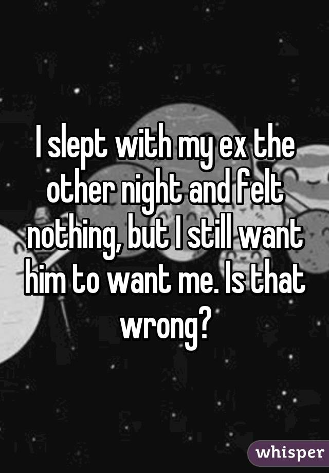 I slept with my ex the other night and felt nothing, but I still want him to want me. Is that wrong?