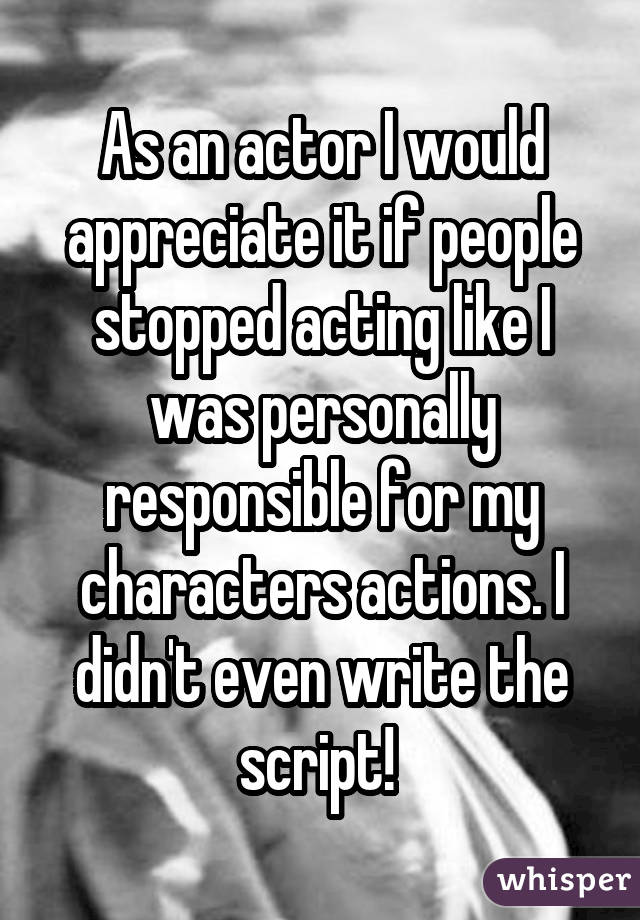 As an actor I would appreciate it if people stopped acting like I was personally responsible for my characters actions. I didn
