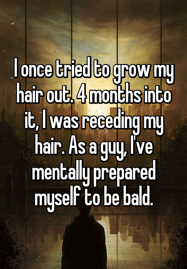 I once tried to grow my hair out. 4 months into it, I was receding my hair. As a guy, I