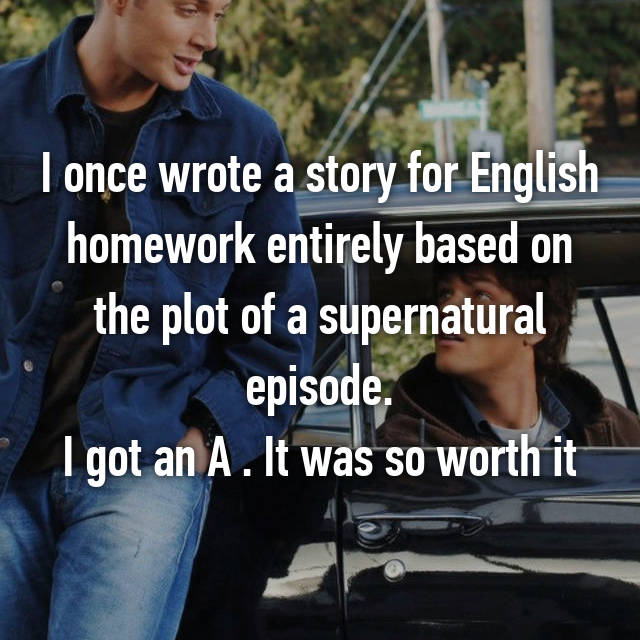 I once wrote a story for English homework entirely based on the plot of a supernatural episode. I got an A . It was so worth it