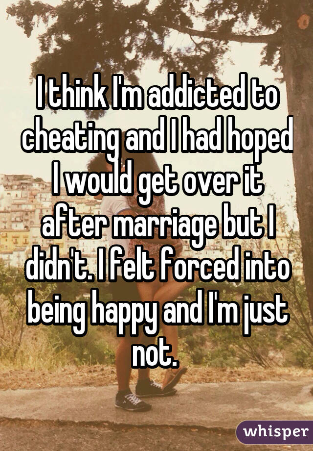 I think I'm addicted to cheating and I had hoped I would get over it after marriage but I didn't. I felt forced into being happy and I'm just not.