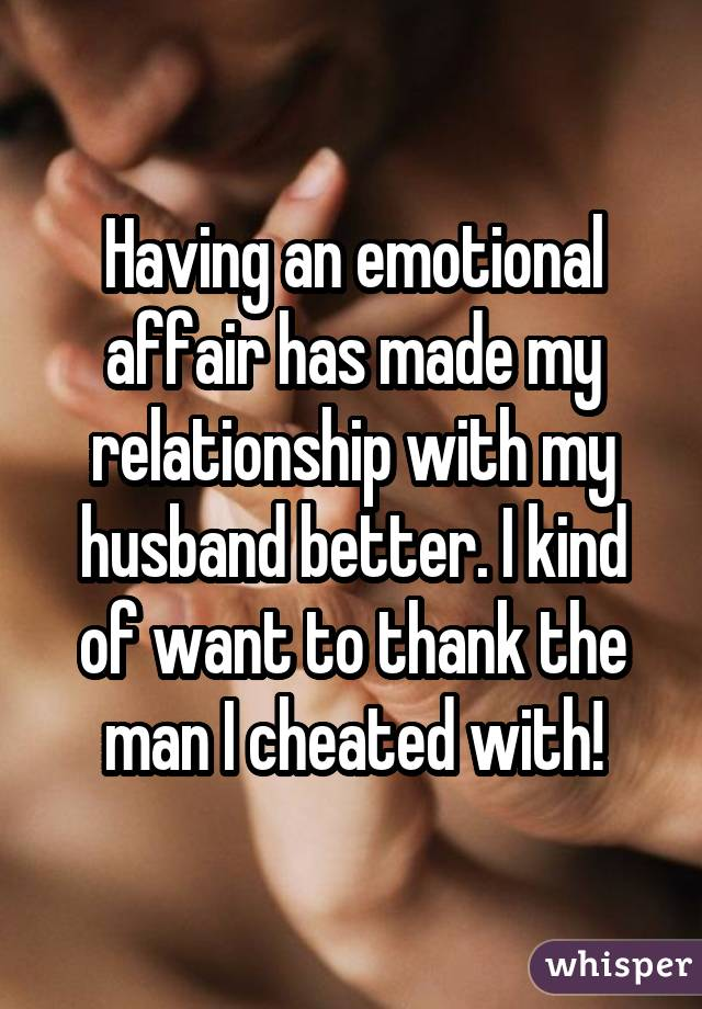 Having an emotional affair has made my relationship with my husband better. I kind of want to thank the man I cheated with!