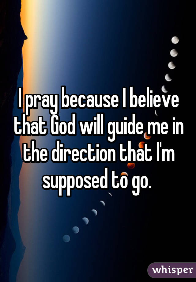 I pray because I believe that God will guide me in the direction that I