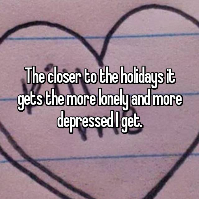 The closer to the holidays it gets the more lonely and more depressed I get.