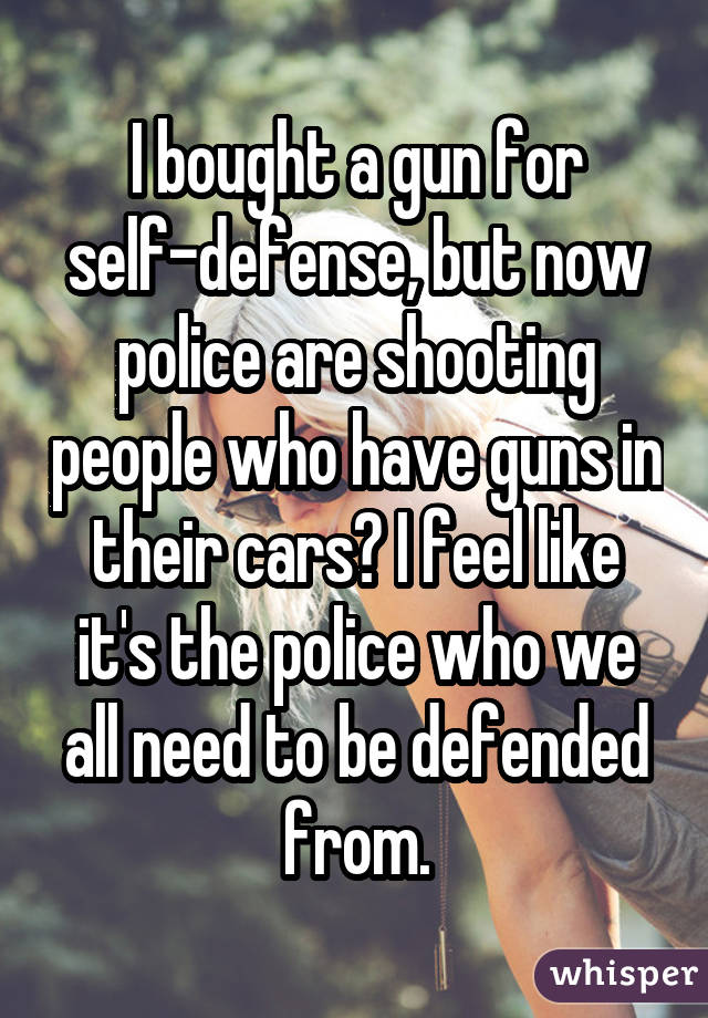 I bought a gun for self-defense, but now police are shooting people who have guns in their cars? I feel like it