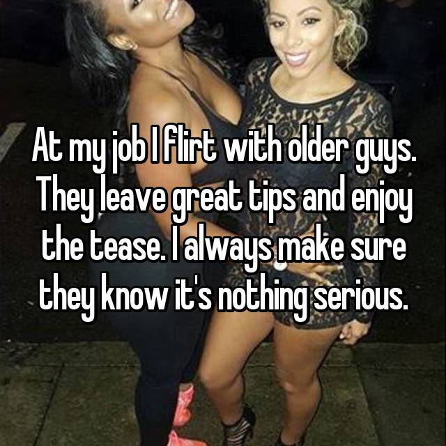 At my job I flirt with older guys. They leave great tips and enjoy the tease. I always make sure they know it's nothing serious.
