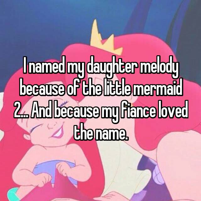 I named my daughter melody because of the little mermaid 2... And because my fiance loved the name.