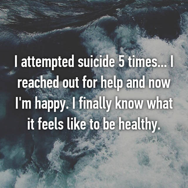 I attempted suicide 5 times... I reached out for help and now I'm happy. I finally know what it feels like to be healthy.