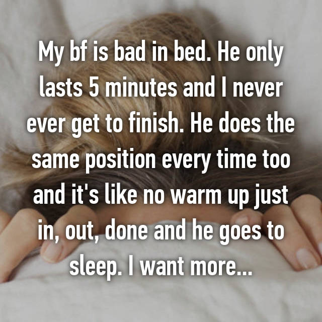 My bf is bad in bed. He only lasts 5 minutes and I never ever get to finish. He does the same position every time too and it's like no warm up just in, out, done and he goes to sleep. I want more...