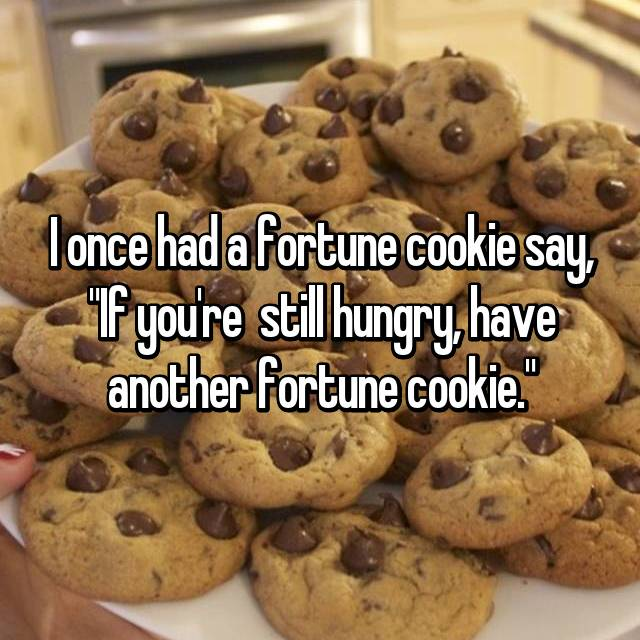 """I once had a fortune cookie say, """"If you're  still hungry, have another fortune cookie."""""""