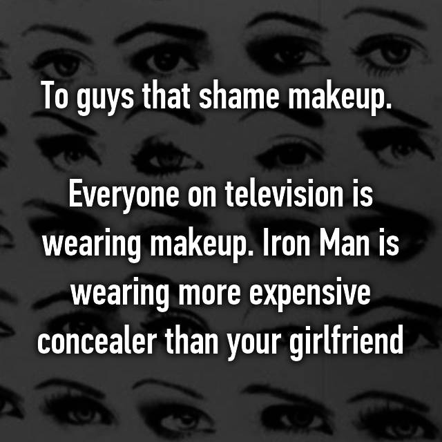 To guys that shame makeup.   Everyone on television is wearing makeup. Iron Man is wearing more expensive concealer than your girlfriend