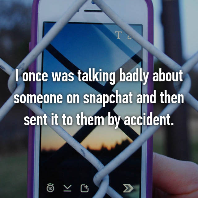 I once was talking badly about someone on snapchat and then sent it to them by accident.