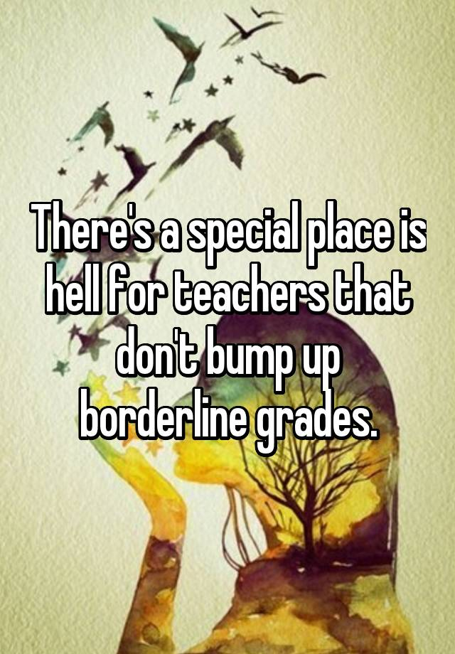 There's a special place is hell for teachers that don't bump up borderline grades.
