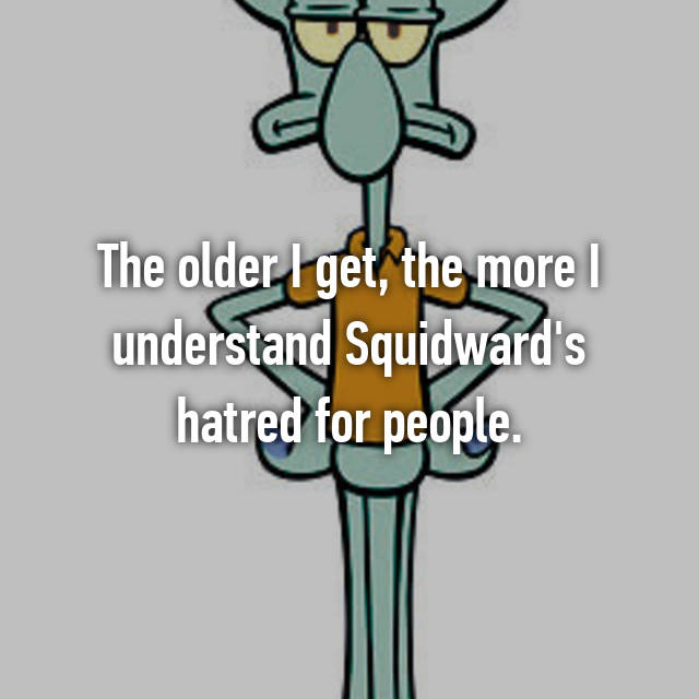 The older I get, the more I understand Squidward's hatred for people.