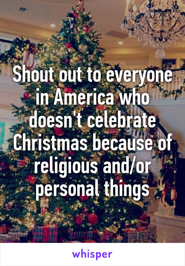 out to everyone in America who doesn't celebrate Christmas because ...