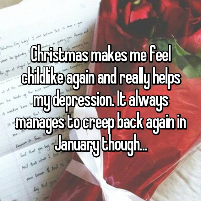 Christmas makes me feel childlike again and really helps my depression. It always manages to creep back again in January though...