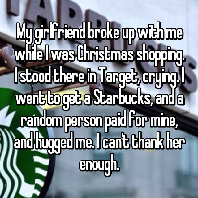 My girlfriend broke up with me while I was Christmas shopping. I stood there in Target, crying. I went to get a Starbucks, and a random person paid for mine, and hugged me. I can't thank her enough.