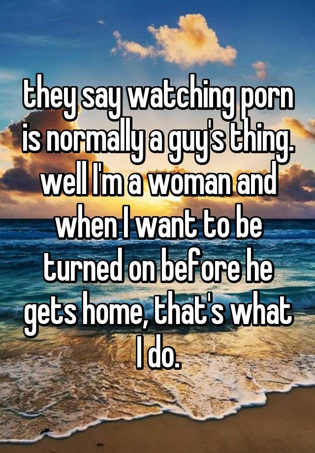 they say watching porn is normally a guy