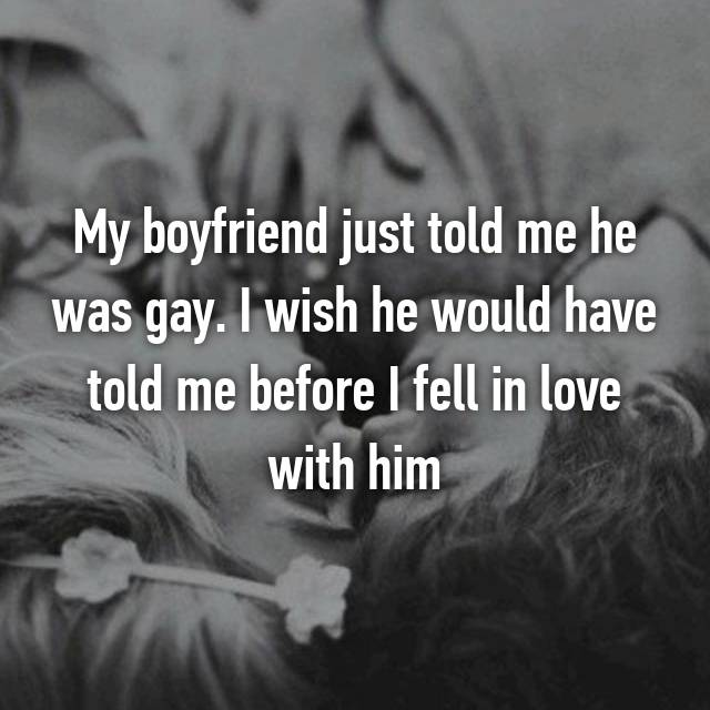 My boyfriend just told me he was gay. I wish he would have told me before I fell in love with him