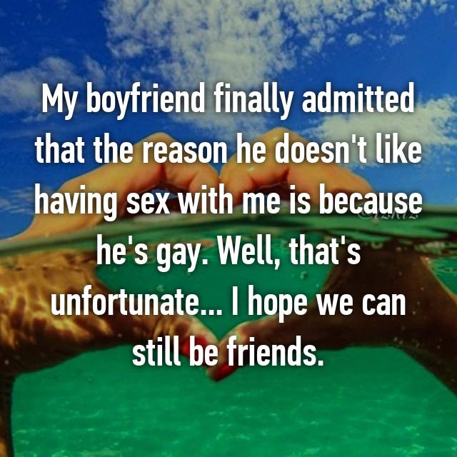 My boyfriend finally admitted that the reason he doesn't like having sex with me is because he's gay. Well, that's unfortunate... I hope we can still be friends.