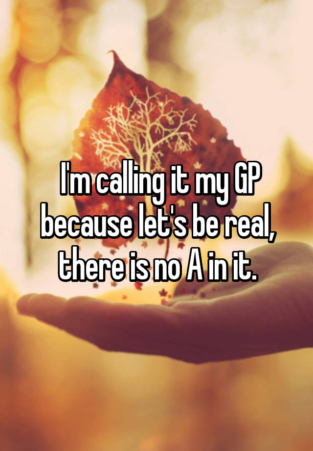 I'm calling it my GP because let's be real, there is no A in it.