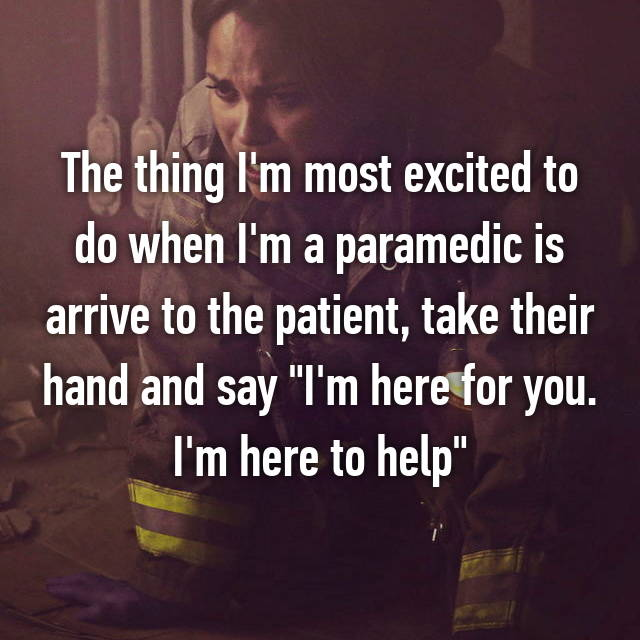 "The thing I'm most excited to do when I'm a paramedic is arrive to the patient, take their hand and say ""I'm here for you. I'm here to help"""