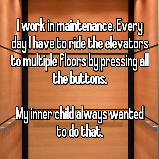 I work in maintenance. Every day I have to ride the elevators to multiple floors by pressing all the buttons.  My inner child always wanted to do that.