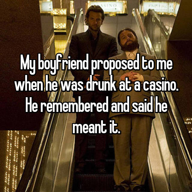 My boyfriend proposed to me when he was drunk at a casino. He remembered and said he meant it.