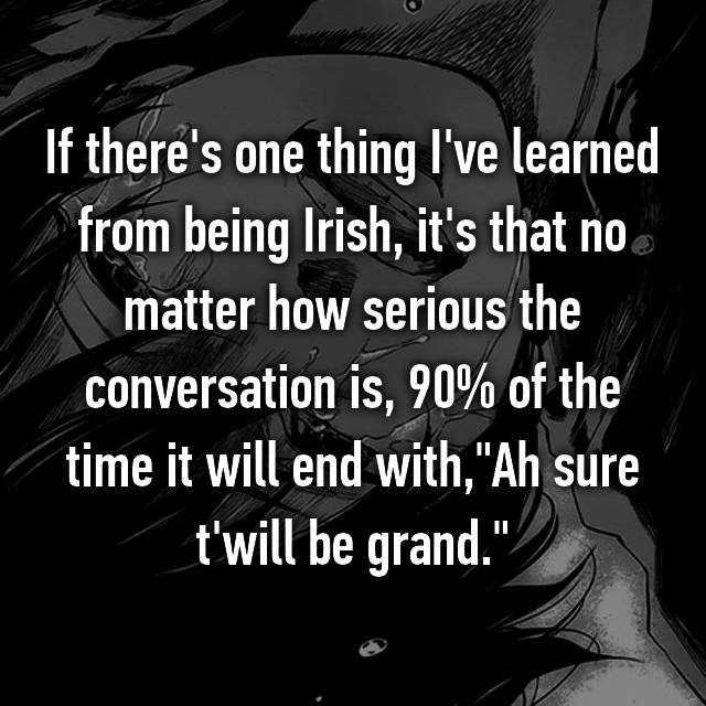 """If there's one thing I've learned from being Irish, it's that no matter how serious the conversation is, 90% of the time it will end with,""""Ah sure t'will be grand."""""""