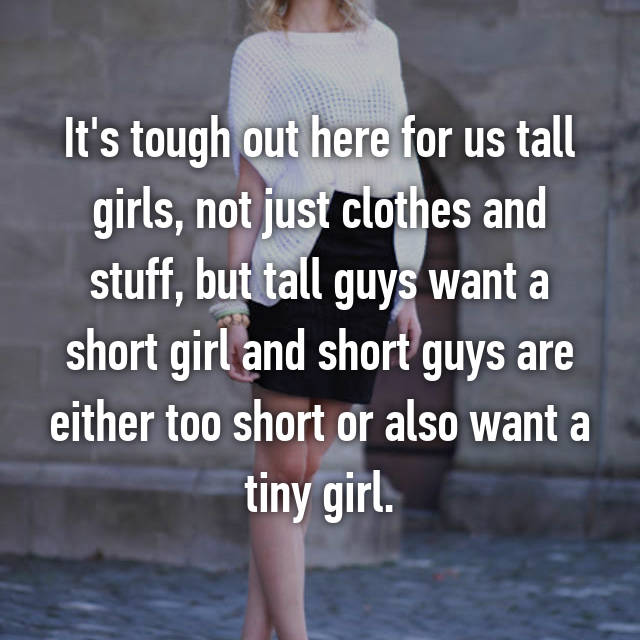 It's tough out here for us tall girls, not just clothes and stuff, but tall guys want a short girl and short guys are either too short or also want a tiny girl.