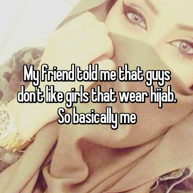 My friend told me that guys don't like girls that wear hijab. So basically me😕