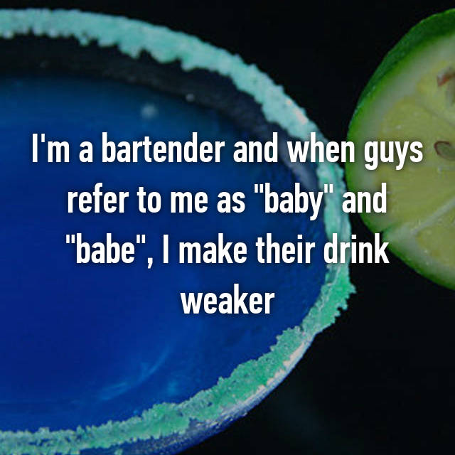 """I'm a bartender and when guys refer to me as """"baby"""" and """"babe"""", I make their drink weaker"""